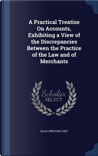 A Practical Treatise on Accounts, Exhibiting a View of the Discrepancies Between the Practice of the Law and of Merchants by Isaac Preston Cory