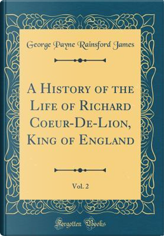 A History of the Life of Richard Coeur-De-Lion, King of England, Vol. 2 (Classic Reprint) by George Payne Rainsford James