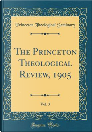 The Princeton Theological Review, 1905, Vol. 3 (Classic Reprint) by Princeton Theological Seminary