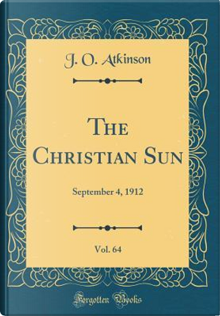 The Christian Sun, Vol. 64 by J. O. Atkinson
