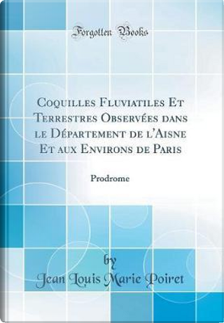Coquilles Fluviatiles Et Terrestres Observées dans le Département de l'Aisne Et aux Environs de Paris by Jean Louis Marie Poiret