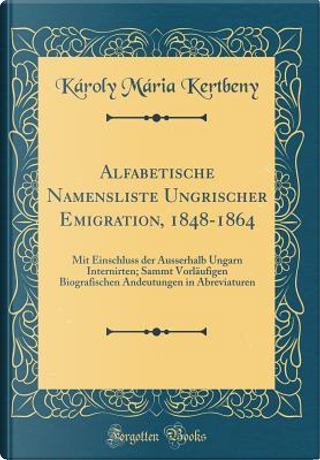 Alfabetische Namensliste Ungrischer Emigration, 1848-1864 by Károly Mária Kertbeny