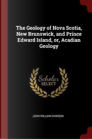 The Geology of Nova Scotia, New Brunswick, and Prince Edward Island, Or, Acadian Geology by John William Dawson