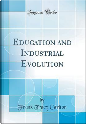 Education and Industrial Evolution (Classic Reprint) by Frank Tracy Carlton