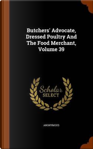 Butchers' Advocate, Dressed Poultry and the Food Merchant, Volume 39 by ANONYMOUS