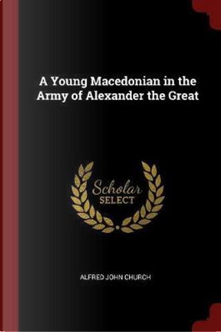 A Young Macedonian in the Army of Alexander the Great by Alfred John Church