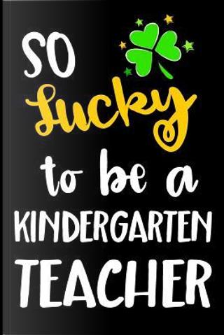 So Lucky to Be a Kindergarten Teacher Lined Journal by Blank Book Billionaire