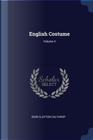 English Costume; Volume 4 by Dion Clayton Calthrop