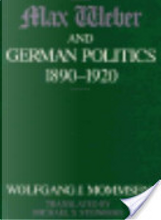 Max Weber and German Politics, 1890-1920 by Wolfgang J. Mommsen