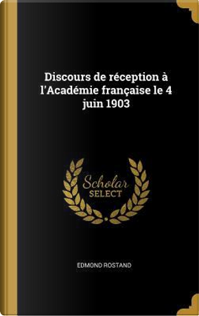 Discours de Réception À l'Académie Française Le 4 Juin 1903 by Edmond Rostand