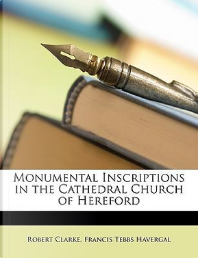 Monumental Inscriptions in the Cathedral Church of Hereford by Robert Clarke
