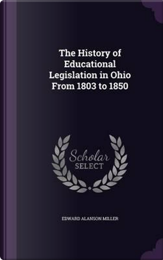 The History of Educational Legislation in Ohio from 1803 to 1850 by Edward Alanson Miller