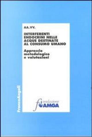 Interferenti endocrini nelle acque destinate al consumo umano. Approccio metodologico e valutazioni by AA.VV