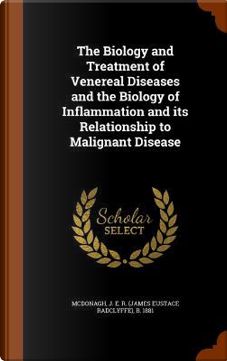 The Biology and Treatment of Venereal Diseases and the Biology of Inflammation and Its Relationship to Malignant Disease by J E R B 1881 McDonagh