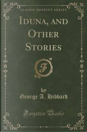 Iduna, and Other Stories (Classic Reprint) by George A. Hibbard