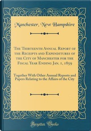 The Thirteenth Annual Report of the Receipts and Expenditures of the City of Manchester for the Fiscal Year Ending Jan. 1, 1859 by Manchester New Hampshire