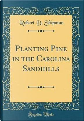 Planting Pine in the Carolina Sandhills (Classic Reprint) by Robert D. Shipman