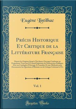 Précis Historique Et Critique de la Littérature Française, Vol. 1 by Eugène Lintilhac