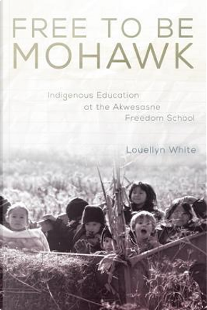 Free to Be Mohawk by Louellyn White