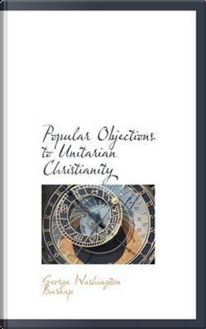 Popular Objections to Unitarian Christianity by George Washington Burnap