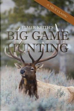 Elmer Keith's Big Game Hunting by Elmer Keith