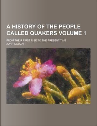 A History of the People Called Quakers; From Their First Rise to the Present Time Volume 1 by John Gough