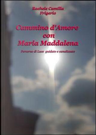 Cammino d'amore con Maria Maddalena. Percorso di luce guidato e canalizzato by Rachele Camilla Frigerio