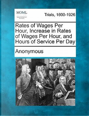 Rates of Wages Per Hour, Increase in Rates of Wages Per Hour, and Hours of Service Per Day by ANONYMOUS