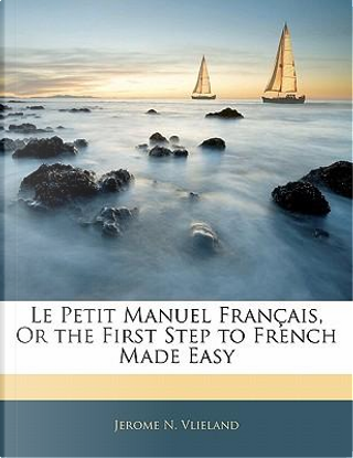 Le Petit Manuel Fran Ais, or the First Step to French Made Easy by Jerome N. Vlieland