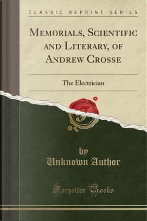 Memorials, Scientific and Literary, of Andrew Crosse by Author Unknown