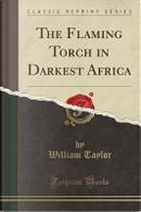 The Flaming Torch in Darkest Africa (Classic Reprint) by William Taylor