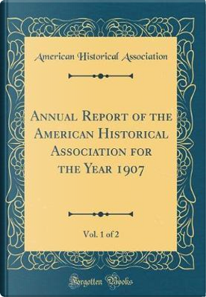 Annual Report of the American Historical Association for the Year 1907, Vol. 1 of 2 (Classic Reprint) by American Historical Association