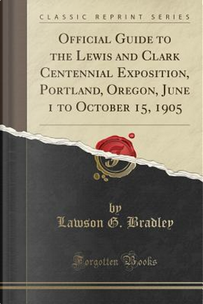 Official Guide to the Lewis and Clark Centennial Exposition, Portland, Oregon, June 1 to October 15, 1905 (Classic Reprint) by Lawson G. Bradley