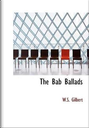 The Bab Ballads by W. S. Gilbert