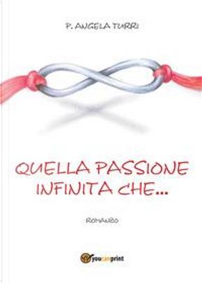 Quella passione infinita che. by Pierangela Turri