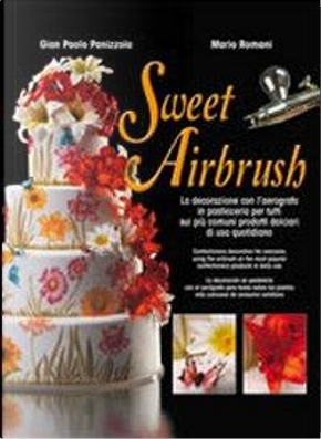 Sweet Airbrush. La decorazione con l'aerografo in pasticceria per tutti sui piu' comuni prodotti dolciari di uso quotidiano. Ediz. illustrata by Mario Romani