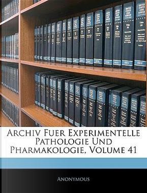 Archiv Fuer Experimentelle Pathologie Und Pharmakologie, Einundvierzigster Band by ANONYMOUS