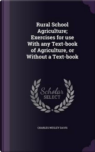 Rural School Agriculture; Exercises for Use with Any Text-Book of Agriculture, or Without a Text-Book by Charles Wesley Davis