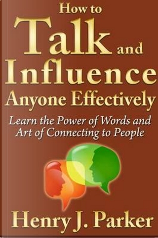 How to Talk and Influence Anyone Effectively by Henry J. Parker