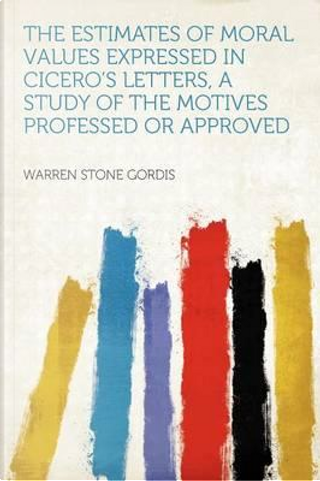 The Estimates of Moral Values Expressed in Cicero's Letters, a Study of the Motives Professed or Approved by Warren Stone Gordis