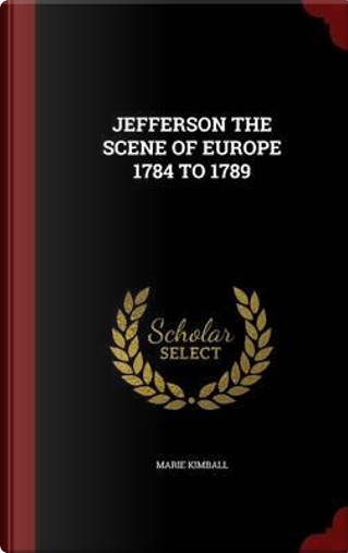 Jefferson the Scene of Europe 1784 to 1789 by Marie Kimball