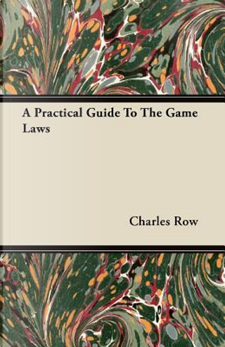 A Practical Guide To The Game Laws by Charles Row