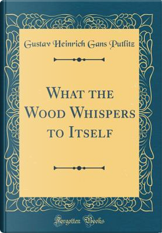 What the Wood Whispers to Itself (Classic Reprint) by Gustav Heinrich Gans Putlitz