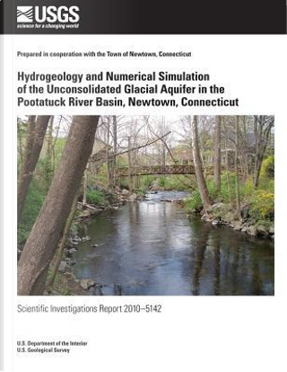 Hydrogeology and Numerical Simulation of the Unconsolidated Glacial Aquifer in the Pootatuck River Basin, Newtown, Connecticut by U.S. Department of the Interior