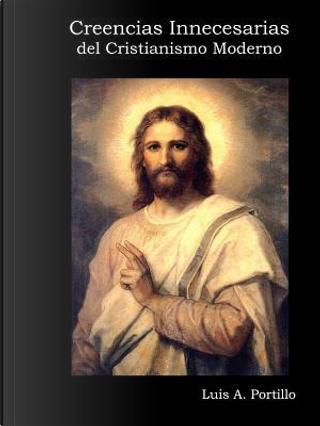 Creencias Innecesarias del Cristianismo Moderno by Luis A. Portillo