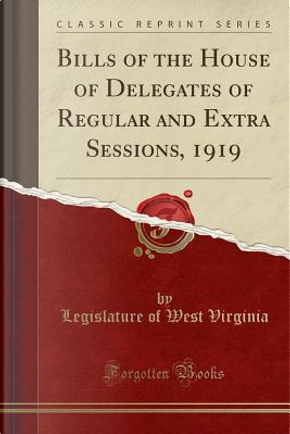 Bills of the House of Delegates of Regular and Extra Sessions, 1919 (Classic Reprint) by Legislature Of West Virginia
