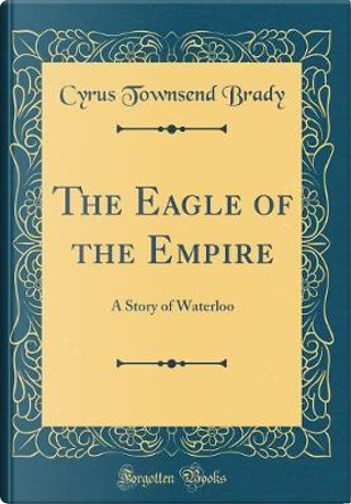 The Eagle of the Empire by Cyrus Townsend Brady