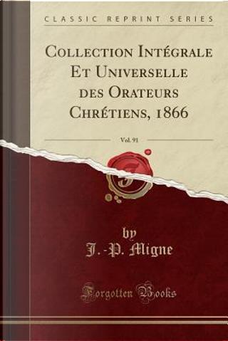 Collection Intégrale Et Universelle des Orateurs Chrétiens, 1866, Vol. 91 (Classic Reprint) by J. -P. Migne
