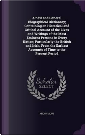A New and General Biographical Dictionary; Containing an Historical and Critical Account of the Lives and Writings of the Most Eminent Persons in Accounts of Time to the Present Period by ANONYMOUS
