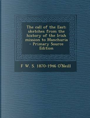The Call of the East; Sketches from the History of the Irish Mission to Manchuria - Primary Source Edition by F W S 1870-1946 O'Neill